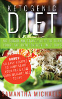 Ketogenic Diet : No Sugar No Starch Diet To Turn Your Fat Into Energy In 7 Days (Bonus : 50 Easy Recipes To Jump Start Your Fat & Low Carb Weight Loss Today), Samantha Michaels