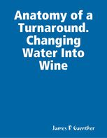 Anatomy of a Turnaround. Changing Water Into Wine, James R Guenther