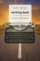 Writing Beat and Other Occasions of Literary Mayhem, John Tytell