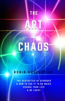 The Art of Chaos: The Aesthetics of Disorder and How to Use It to Do Magic, Change Your Life and Be Lucky, Robin Sacredfire