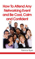 How to Attend Any Networking Event and Be Cool, Calm and Confident, Patricia Ryan