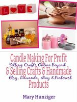 Candle Making For Profit & Selling Crafts & Handmade Products, Mary Kay Hunziger