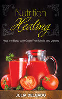 Nutrition Healing: Heal the Body with Grain Free Meals and Juicing, Carol Kim, Julia Delgado