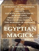 Demoniacal Possession, Dreams, Ghosts, Lucky & Unlucky Days, Horoscopes, Prognostications, Transformations, & the Worship of Animals In Egyptian Magick, E.A.Wallis Budge