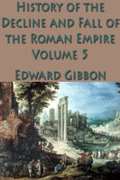 The Decline and Fall of the Roman Empire: Volume 5, Edward Gibbon
