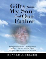 Gifts from My Son and Our Father: An Inspirational and Uplifting Story About a Dad and His Son Before and After a Fatal Automobile Accident, Ronald J.Selzer