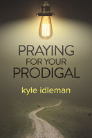Praying for Your Prodigal, Kyle Idleman