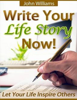 Write Your Life Story Now! – Let Your Life Inspire Others, John Williams