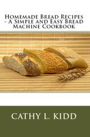 Homemade Bread Recipes – A Simple and Easy Bread Machine Cookbook, Cathy L.Kidd