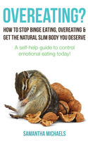 Overeating? : How To Stop Binge Eating, Overeating & Get The Natural Slim Body You Deserve : A Self-Help Guide To Control Emotional Eating Today!, Samantha Michaels