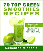 70 Top Green Smoothie Recipe Book : Smoothie Recipe & Diet Book For A Sexy, Slimmer & Youthful YOU, Samantha Michaels
