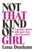 """Not That Kind of Girl: A Young Woman Tells You What She's """"Learned"""", Lena Dunham"""