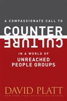 Compassionate Call to Counter Culture in a World of Unreached People Groups, David Platt