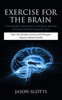 Exercise For The Brain: 70 Neurobic Exercises To Increase Mental Fitness & Prevent Memory Loss, Jason Scotts