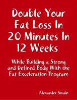 Double Your Fat Loss In 20 Minutes In 12 Weeks While Building a Strong and Defined Body With the Fat Exceleration Program, Alexander Swain