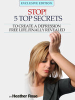 Depression Help: Stop! – 5 Top Secrets To Create A Depression Free Life..Finally Revealed, Heather Rose