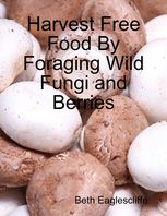 Harvest Free Food By Foraging Wild Fungi and Berries, Beth Eaglescliffe