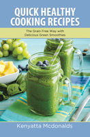 Quick Healthy Cooking Recipes: The Grain Free Way with Delicious Green Smoothies, Arnette Armour, Kenyatta Mcdonalds