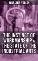THE INSTINCT OF WORKMANSHIP & THE STATE OF THE INDUSTRIAL ARTS, Thorstein Veblen