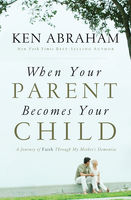 When Your Parent Becomes Your Child, Ken Abraham