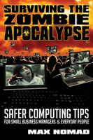 Surviving The Zombie Apocalypse: Safer Computing Tips for Small Business Managers and Everyday People, Max Nomad