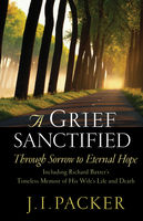 Grief Sanctified (Including Richard Baxter's Timeless Memoir of His Wife's Life and Death), J.I. Packer