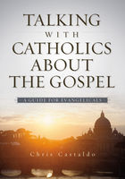 Talking with Catholics about the Gospel, Christopher A. Castaldo