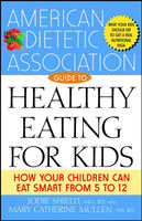 The American Dietetic Association Guide to Healthy Eating for Kids, Jodie Shield, M.S, Mary Catherine Mullen, R.D, Various Authors