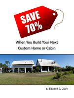 Save 70% When You Build Your Next Custom Home or Cabin, Edward S.Clark