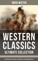 WESTERN CLASSICS – Ultimate Collection: Historical Novels, Wild West Adventures & Action Romance Novels, Owen Wister
