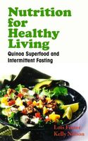 Nutrition for Healthy Living: Quinoa Superfood and Intermittent Fasting, Kelly Nelson, Lois Foster