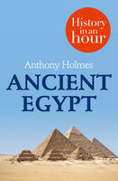 Ancient Egypt: History in an Hour, Anthony Holmes
