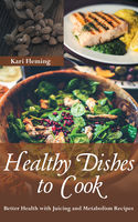 Healthy Dishes to Cook: Better Health with Juicing and Metabolism Recipes, Kari Fleming, Whitney Jackson