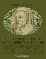 The Complete Works of Geoffrey Chaucer : The House of Fame, The Legend of Good Women, The Treatise on the Astrolabe with an Account on the Sources of the Canterbury Tales, Volume III (Illustrated), Geoffrey Chaucer