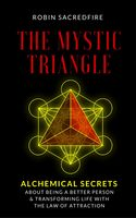 The Mystic Triangle: Alchemical Secrets about Being a Better Person and Transforming Life with the Law of Attraction, Robin Sacredfire