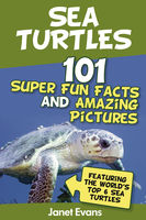 Sea Turtles : 101 Super Fun Facts And Amazing Pictures (Featuring The World's Top 6 Sea Turtles), Janet Evans