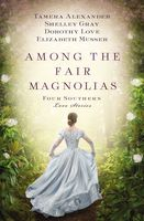 Among the Fair Magnolias, Dorothy Love, Elizabeth Musser, Shelley Gray, Tamera Alexander