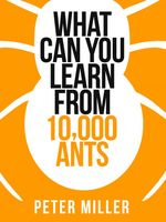 What You Can Learn From 10,000 Ants (Collins Shorts, Book 4), Peter Miller