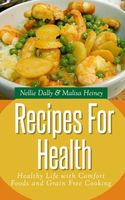 Recipes for Health: Healthy Life with Comfort Foods and Grain Free Cooking, Malisa Heiney, Nellie Dally