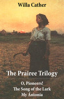 The Prairee Trilogy: O, Pioneers! + The Song of the Lark + My Ántonia (3 Unabridged Classics), Willa Cather