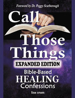 CALL THOSE THINGS: Bible-Based Healing Confessions, Lisa Crum