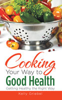 Cooking Your Way to Good Health: Getting Healthy the Right Way, Kelly Griebel