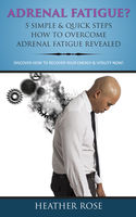 Adrenal Fatigue ? : 5 Simple & Quick Steps How To Overcome Adrenal Fatigue Revealed: Discover How To Recover Your Energy & Vitality Now !, Heather Rose
