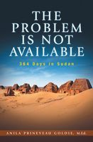 The Problem Is Not Available: 364 Days In Sudan, Anila Prineveau Goldie