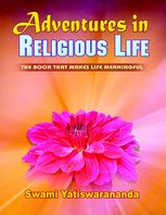 Adventures In Religious Life: The Book That Makes Life Meaningful, Swami Yatiswarananda