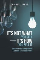 It's Not What You Sell—It's How You Sell It: Outshine Your Competition & Create Loyal Customers, Michael Saraf