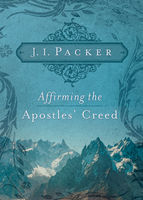Affirming the Apostles' Creed, J.I. Packer