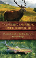 Hunting and Fishing Camp Builder's Guide, Monte Burch