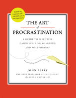 The Art of Procrastination: A Guide to Effective Dawdling, Lollygagging and Postponing, John Perry