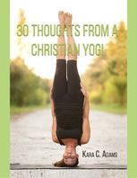 30 Thoughts from a Christian Yogi, Kara C.Adams